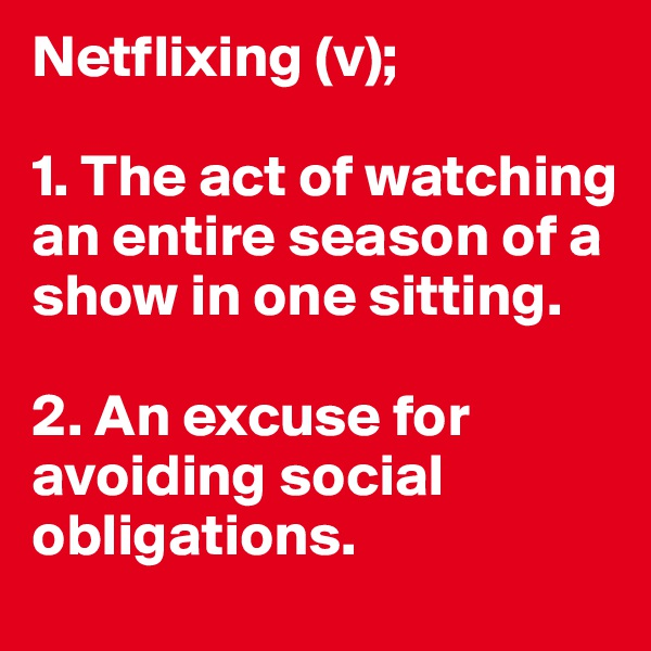 Netflixing (v);  1. The act of watching an entire season of a show in one sitting.  2. An excuse for avoiding social obligations.