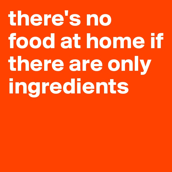 there's no food at home if there are only ingredients