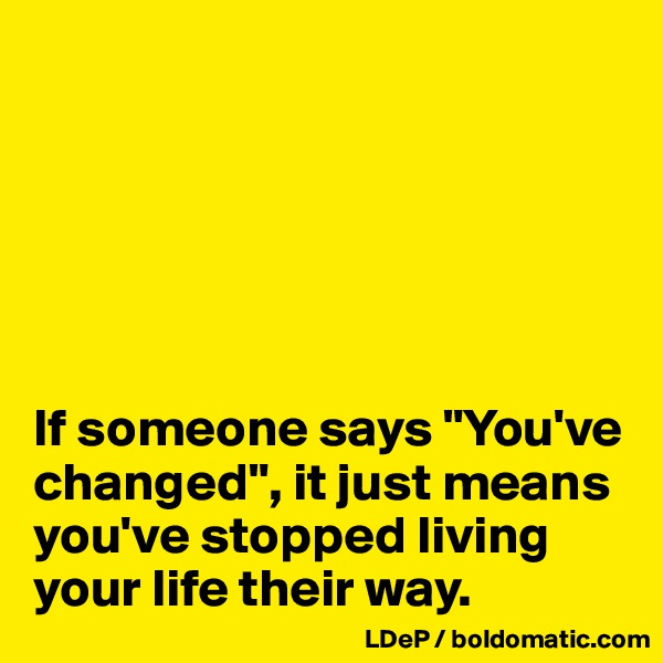 """If someone says """"You've changed"""", it just means you've stopped living your life their way."""