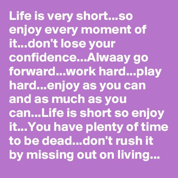 Life is very short...so enjoy every moment of it...don't lose your  confidence...Alwaay go forward...work hard...play hard...enjoy as you can and as much as you can...Life is short so enjoy it...You have plenty of time to be dead...don't rush it by missing out on living...