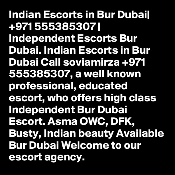 Indian Escorts in Bur Dubai| +971 555385307 | Independent Escorts Bur Dubai. Indian Escorts in Bur Dubai Call soviamirza +971 555385307, a well known professional, educated escort, who offers high class Independent Bur Dubai Escort. Asma OWC, DFK, Busty, Indian beauty Available Bur Dubai Welcome to our escort agency.