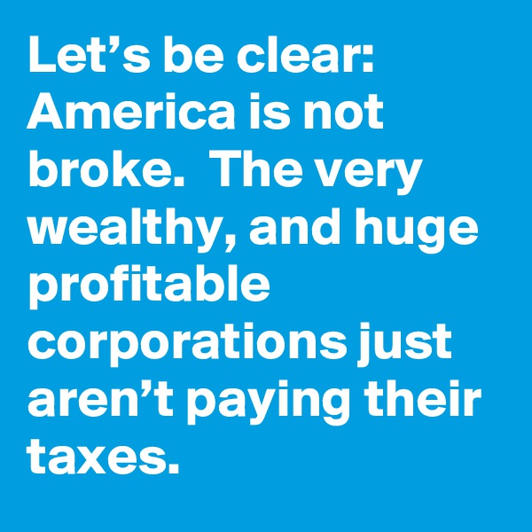 Let's be clear: America is not broke.  The very wealthy, and huge profitable corporations just aren't paying their taxes.