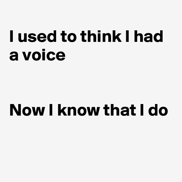 I used to think I had a voice   Now I know that I do