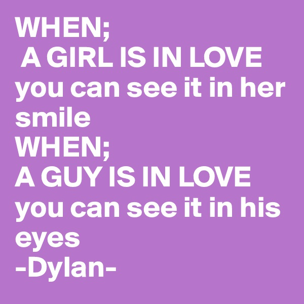 WHEN;  A GIRL IS IN LOVE you can see it in her smile  WHEN; A GUY IS IN LOVE  you can see it in his eyes -Dylan-