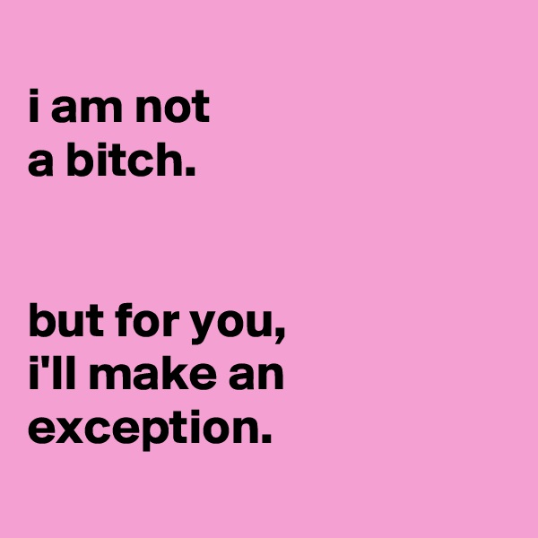 i am not a bitch.   but for you, i'll make an exception.
