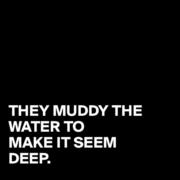 THEY MUDDY THE WATER TO MAKE IT SEEM  DEEP.