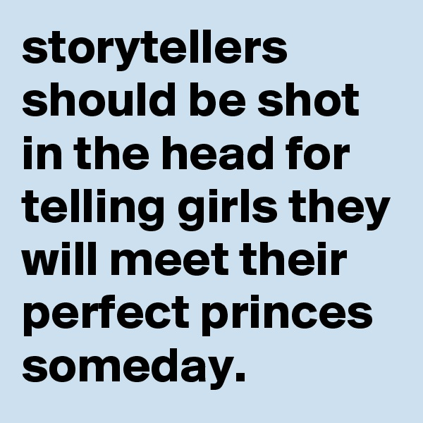 storytellers should be shot in the head for telling girls they will meet their perfect princes someday.