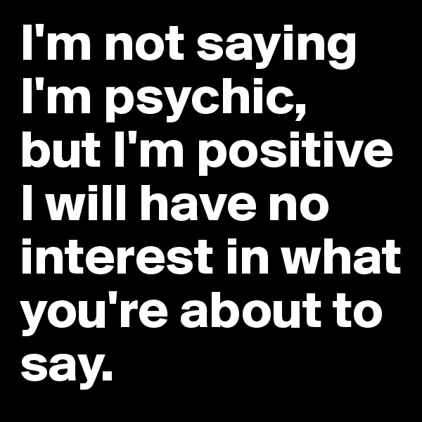 I'm not saying I'm psychic,  but I'm positive I will have no interest in what you're about to say.