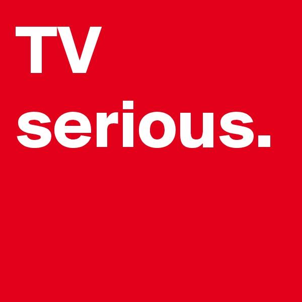 TV serious.