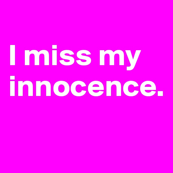 I miss my innocence.