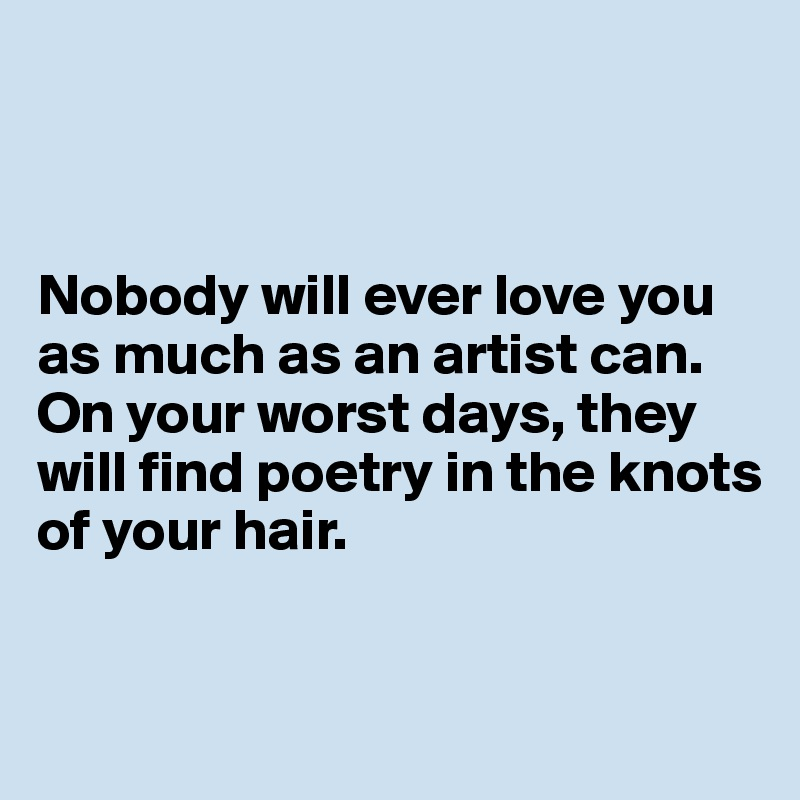 Nobody will ever love you as much as an artist can. On your worst days, they will find poetry in the knots of your hair.
