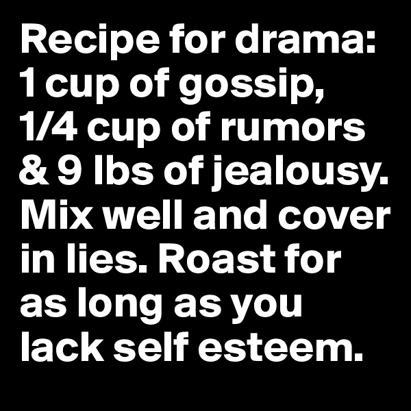 Recipe for drama: 1 cup of gossip, 1/4 cup of rumors & 9 lbs of jealousy. Mix well and cover in lies. Roast for as long as you lack self esteem.