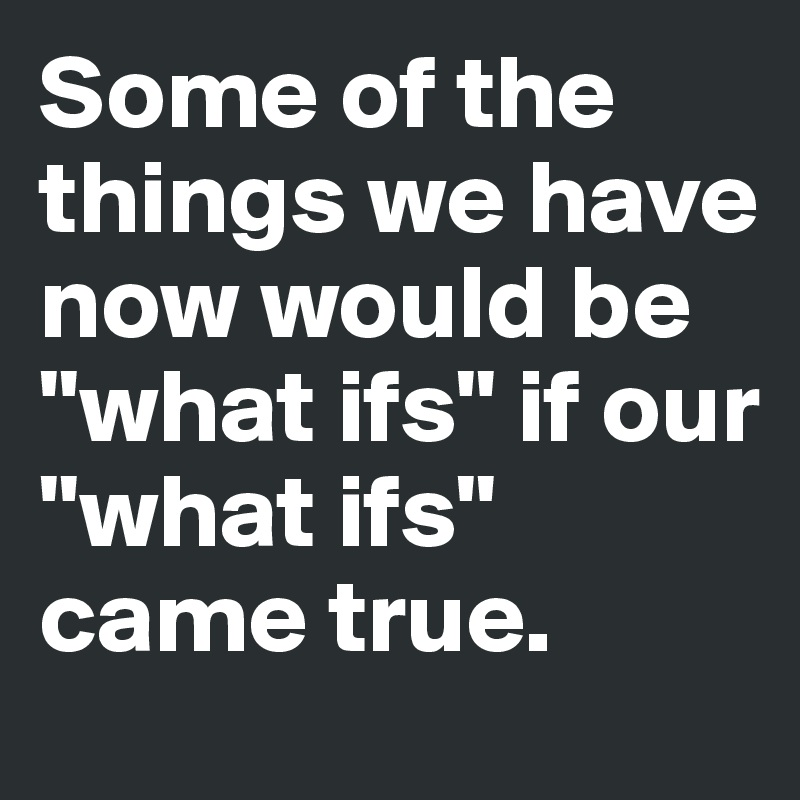 "Some of the things we have now would be ""what ifs"" if our ""what ifs"" came true."