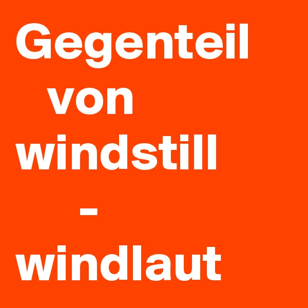 Gegenteil      von windstill       - windlaut