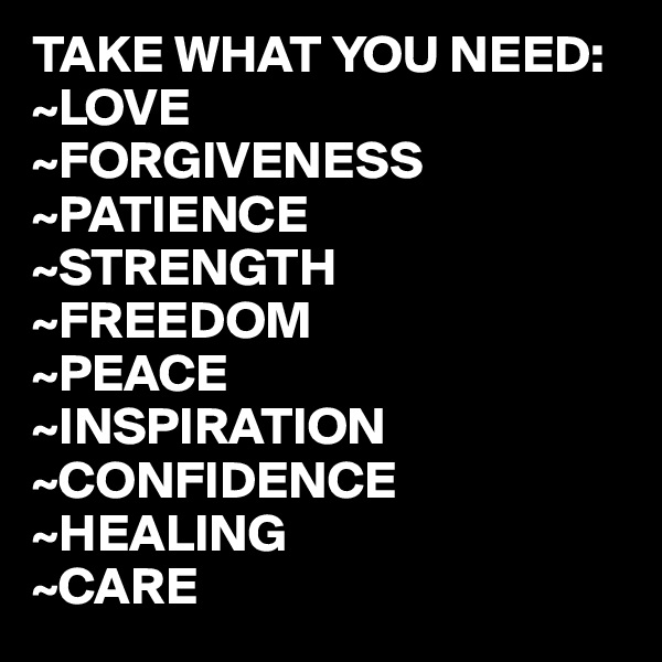 TAKE WHAT YOU NEED: ~LOVE ~FORGIVENESS ~PATIENCE ~STRENGTH ~FREEDOM ~PEACE ~INSPIRATION ~CONFIDENCE ~HEALING ~CARE