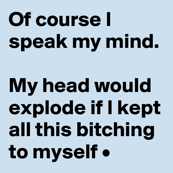 Of course I speak my mind.  My head would explode if I kept all this bitching to myself •