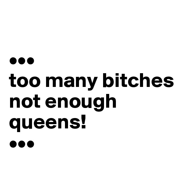 ••• too many bitches not enough  queens! •••