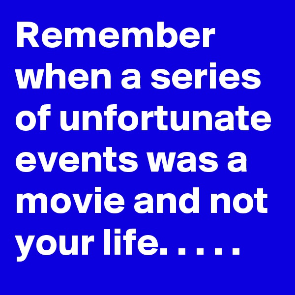 Remember when a series of unfortunate events was a movie and not your life. . . . .