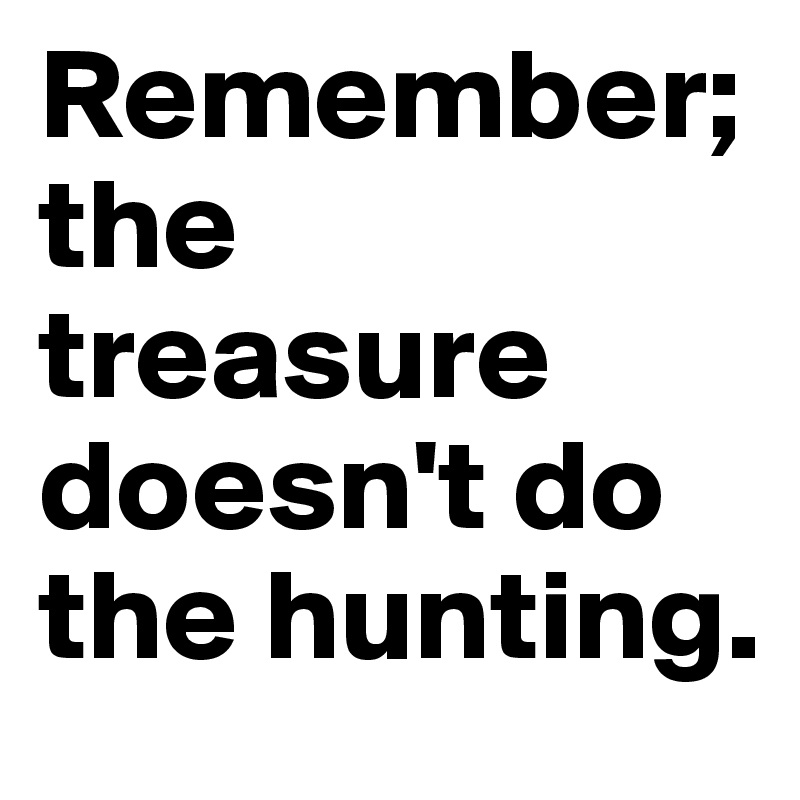 Remember; the treasure doesn't do the hunting.