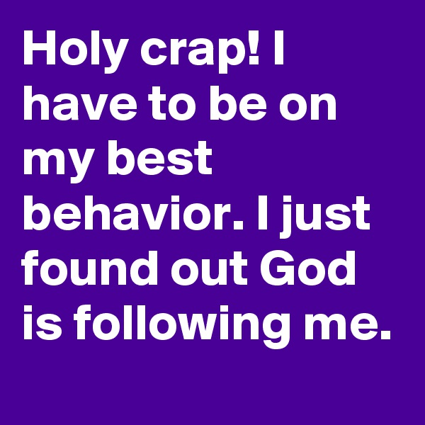 Holy crap! I have to be on my best behavior. I just found out God is following me.