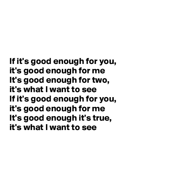 If it's good enough for you,  it's good enough for me It's good enough for two,  it's what I want to see If it's good enough for you,  it's good enough for me It's good enough it's true,  it's what I want to see