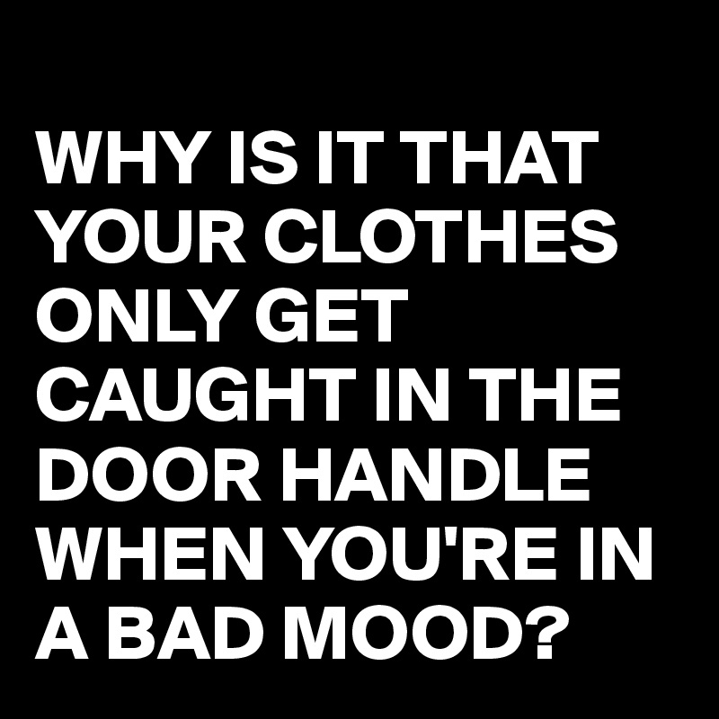 WHY IS IT THAT YOUR CLOTHES ONLY GET CAUGHT IN THE DOOR HANDLE WHEN YOU'RE IN A BAD MOOD?