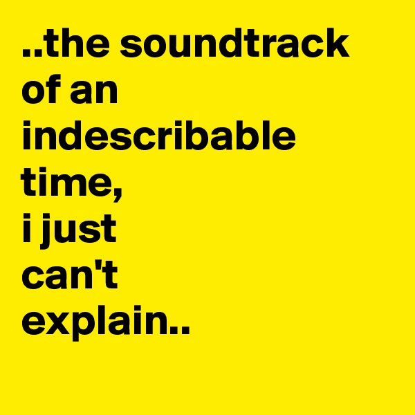 ..the soundtrack  of an indescribable time,  i just can't  explain..