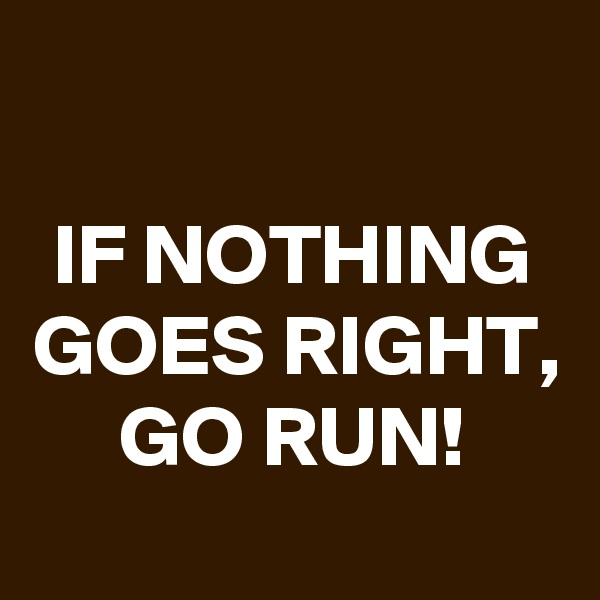 IF NOTHING GOES RIGHT, GO RUN!