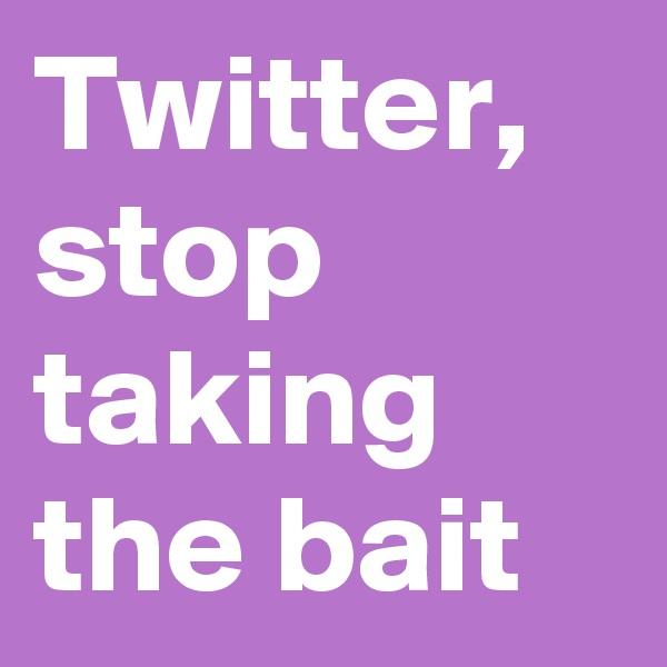 Twitter, stop taking the bait