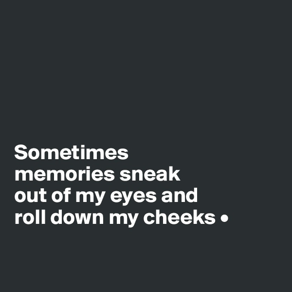 Sometimes memories sneak out of my eyes and roll down my cheeks •