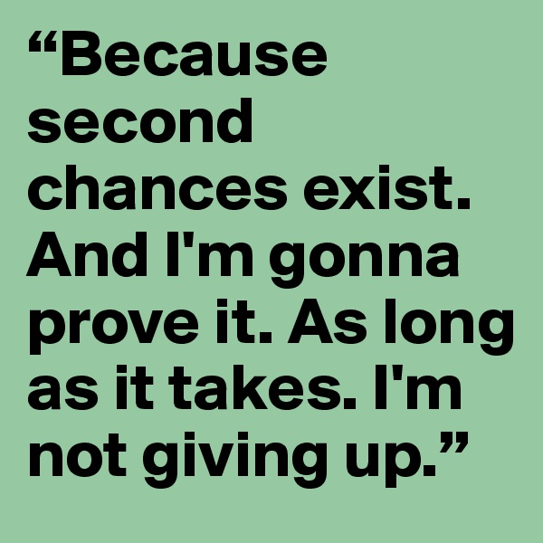 """""""Because second chances exist. And I'm gonna prove it. As long as it takes. I'm not giving up."""""""