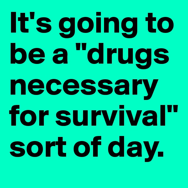 "It's going to be a ""drugs necessary for survival"" sort of day."
