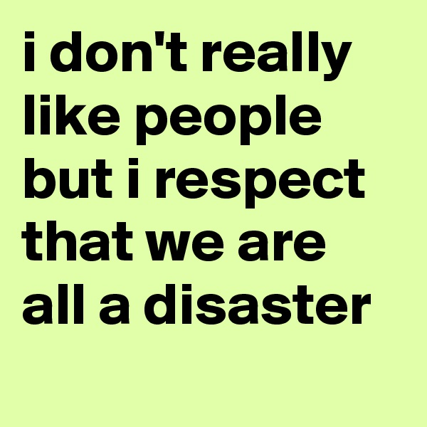 i don't really like people but i respect that we are all a disaster