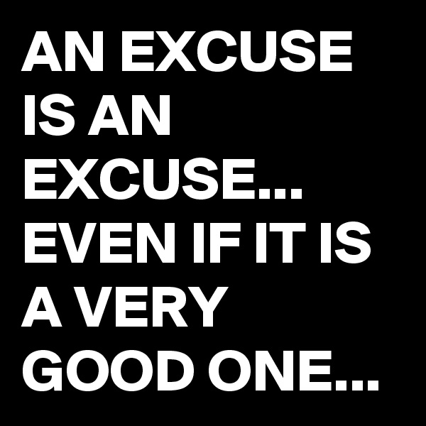 AN EXCUSE IS AN EXCUSE... EVEN IF IT IS A VERY GOOD ONE...