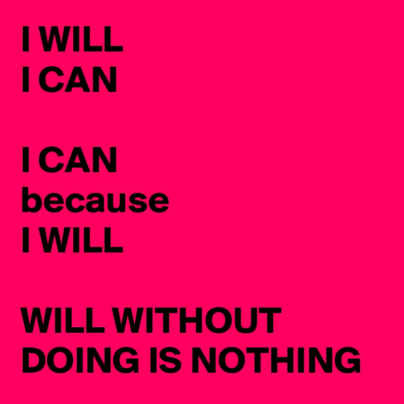 I WILL I CAN  I CAN because I WILL  WILL WITHOUT DOING IS NOTHING