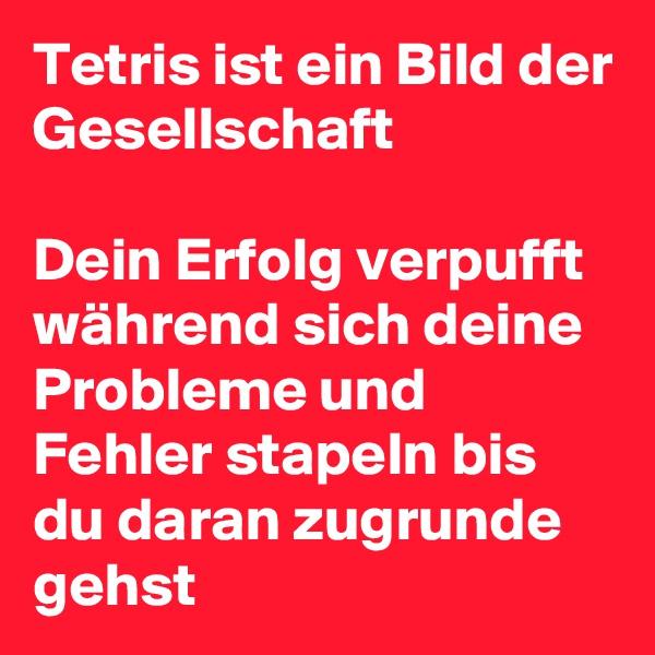 Tetris ist ein Bild der Gesellschaft   Dein Erfolg verpufft während sich deine Probleme und Fehler stapeln bis du daran zugrunde gehst