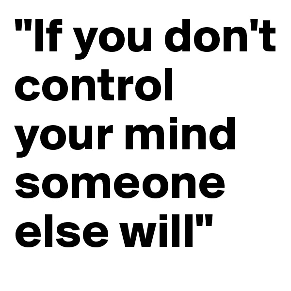 """""""If you don't control your mind someone else will"""""""