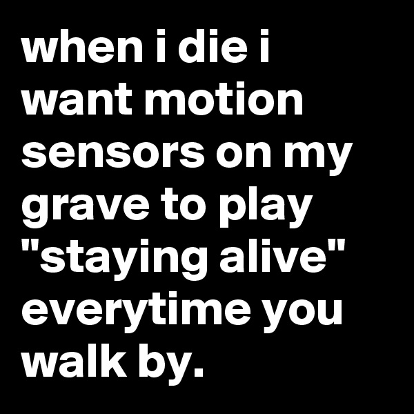 "when i die i want motion sensors on my grave to play ""staying alive"" everytime you walk by."
