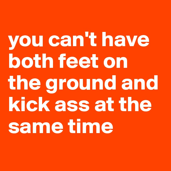 you can't have both feet on the ground and kick ass at the same time