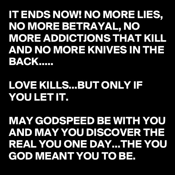 IT ENDS NOW! NO MORE LIES, NO MORE BETRAYAL, NO MORE ADDICTJONS THAT KILL AND NO MORE KNIVES IN THE BACK.....  LOVE KILLS...BUT ONLY IF YOU LET IT.  MAY GODSPEED BE WITH YOU AND MAY YOU DISCOVER THE REAL YOU ONE DAY...THE YOU GOD MEANT YOU TO BE.