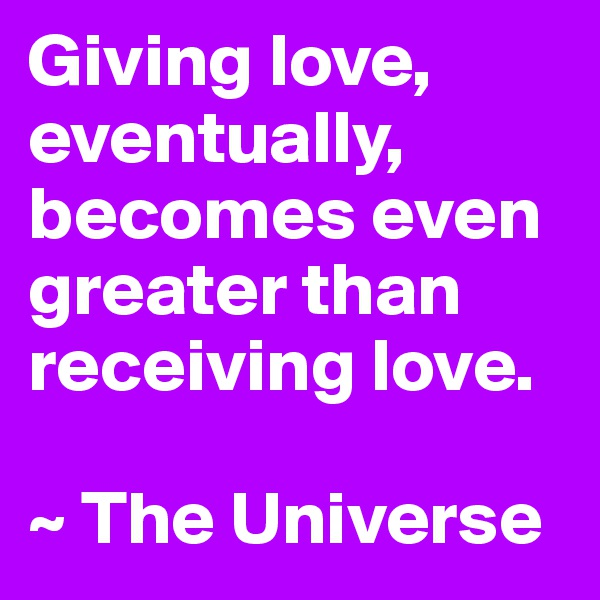 Giving love, eventually, becomes even greater than receiving love.  ~ The Universe