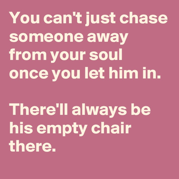 You can't just chase someone away from your soul  once you let him in.   There'll always be his empty chair there.
