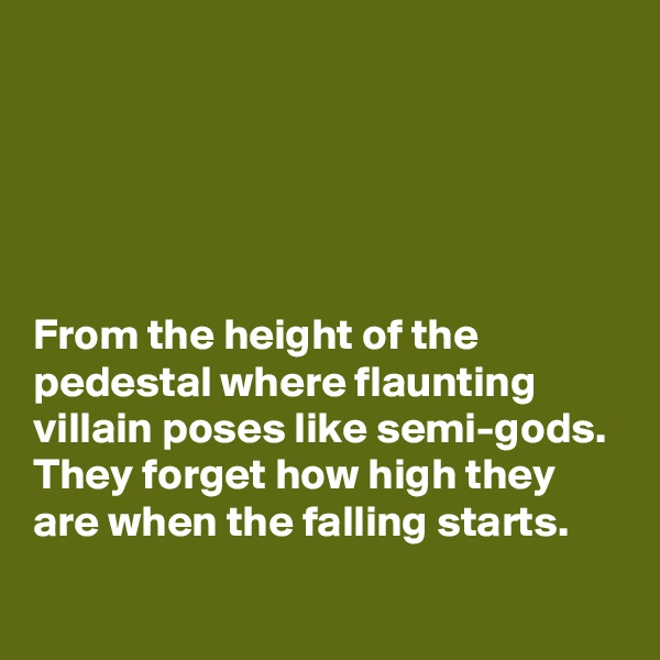 From the height of the pedestal where flaunting villain poses like semi-gods. They forget how high they are when the falling starts.