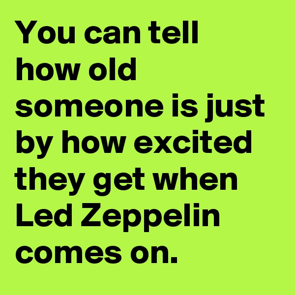 You can tell how old someone is just by how excited they get when Led Zeppelin comes on.