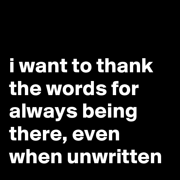 i want to thank the words for always being there, even when unwritten