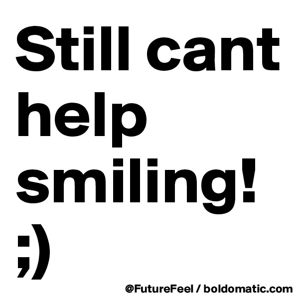 Still cant help smiling! ;)