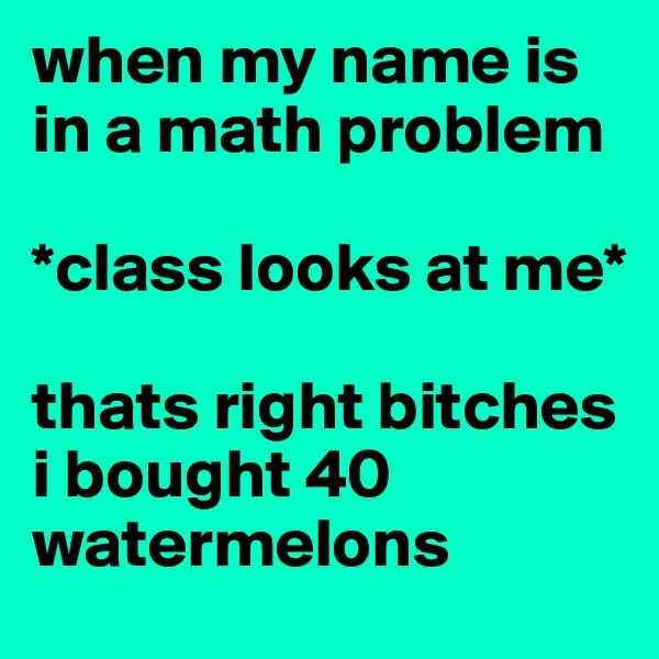 when my name is in a math problem  *class looks at me*  thats right bitches i bought 40 watermelons