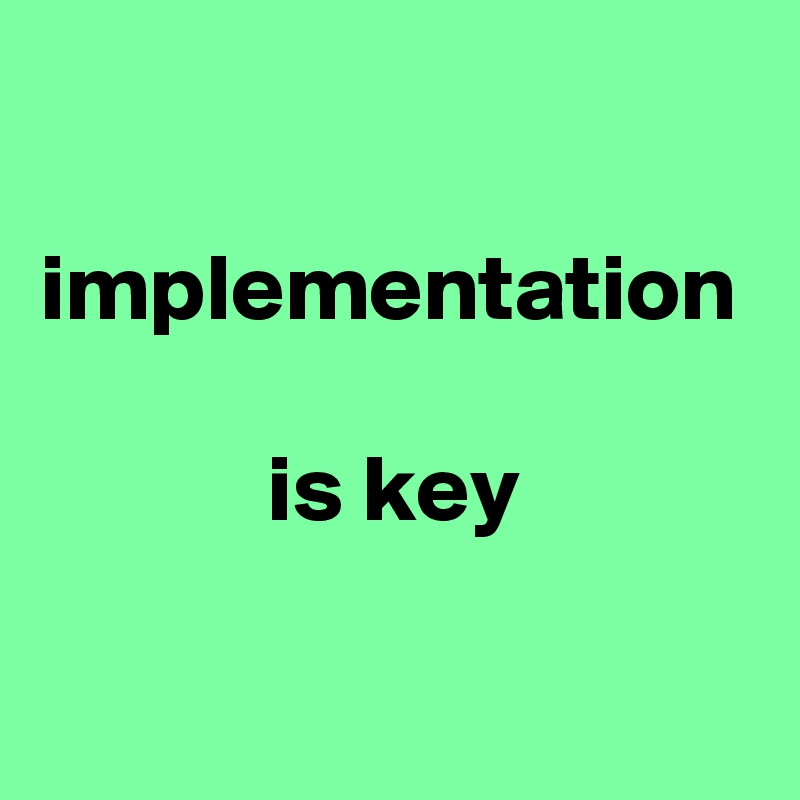 implementation              is key