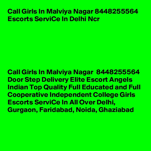 Call Girls In Malviya Nagar 8448255564 Escorts ServiCe In Delhi Ncr                                    Call Girls In Malviya Nagar  8448255564 Door Step Delivery Elite Escort Angels Indian Top Quality Full Educated and Full Cooperative Independent College Girls Escorts ServiCe In All Over Delhi, Gurgaon, Faridabad, Noida, Ghaziabad