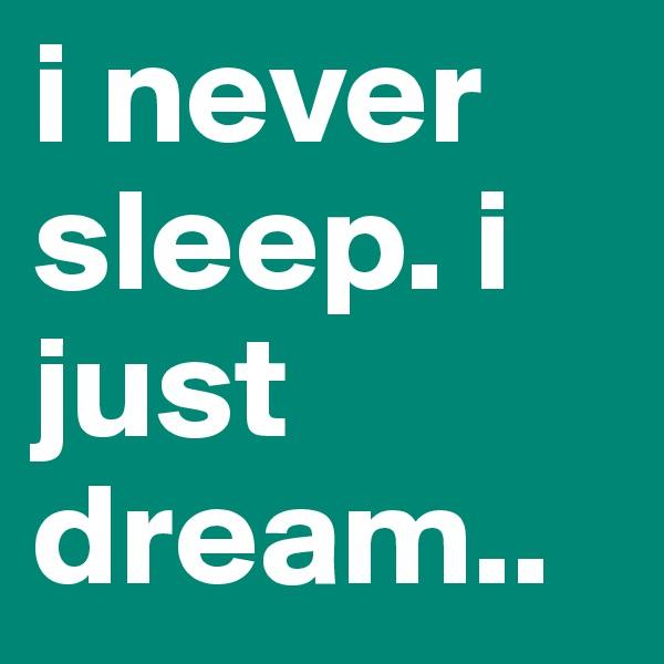 i never sleep. i just dream..